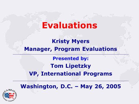 Evaluations Kristy Myers Manager, Program Evaluations Presented by: Tom Lipetzky VP, International Programs Washington, D.C. – May 26, 2005.