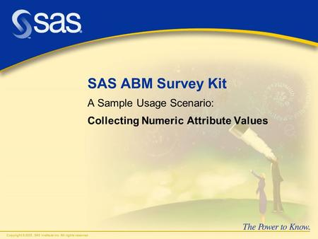 Copyright © 2005, SAS Institute Inc. All rights reserved. SAS ABM Survey Kit A Sample Usage Scenario: Collecting Numeric Attribute Values.