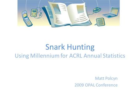Snark Hunting Using Millennium for ACRL Annual Statistics Matt Polcyn 2009 OPAL Conference.