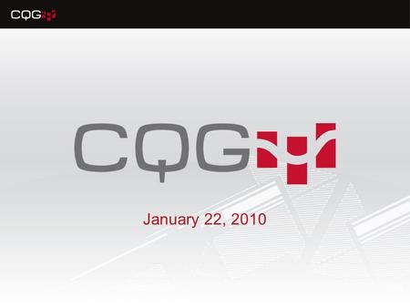 January 22, 2010. CQG 8.2 New Features Traders, brokers, and analysts have new features available to them to improve workflow, monitor more market information.