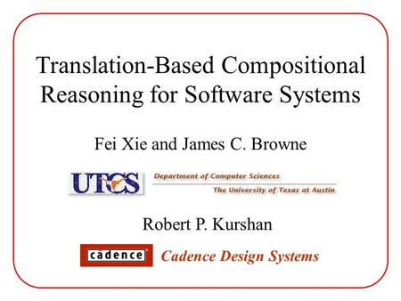 Translation-Based Compositional Reasoning for Software Systems Fei Xie and James C. Browne Robert P. Kurshan Cadence Design Systems.