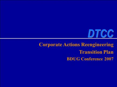 DTCC SOLUTIONS Corporate Actions Reengineering Transition Plan BDUG Conference 2007 DTCC.