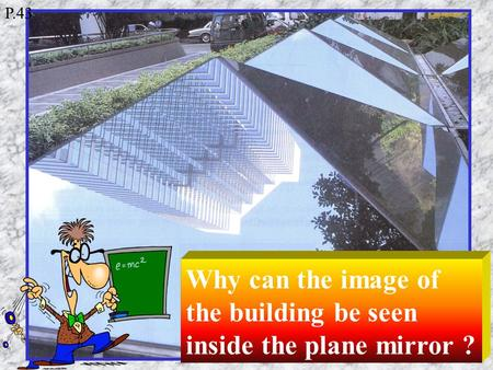 Why can the image of the building be seen inside the plane mirror ? P.43.
