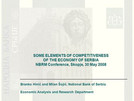 SOME ELEMENTS OF COMPETITIVENESS OF THE ECONOMY OF SERBIA NBRM Conference, Skopje, 30 May 2008 Branko Hinić and Milan Šojić, National Bank of Serbia Economic.