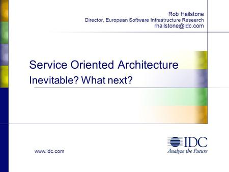 Service Oriented Architecture Inevitable? What next? Rob Hailstone Director, European Software Infrastructure Research