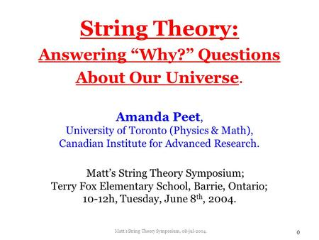 "Matt's String Theory Symposium, 08-jul-2004. 0 String Theory: Answering ""Why?"" Questions About Our Universe. Amanda Peet, University of Toronto (Physics."