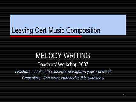 1 Leaving Cert Music Composition MELODY WRITING Teachers' Workshop 2007 Teachers - Look at the associated pages in your workbook Presenters - See notes.