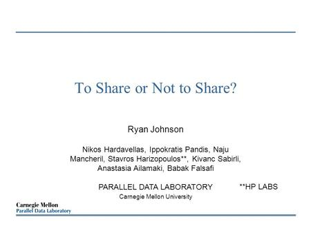 To Share or Not to Share? Ryan Johnson Nikos Hardavellas, Ippokratis Pandis, Naju Mancheril, Stavros Harizopoulos**, Kivanc Sabirli, Anastasia Ailamaki,