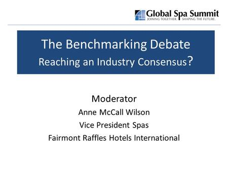 The Benchmarking Debate Reaching an Industry Consensus ? Moderator Anne McCall Wilson Vice President Spas Fairmont Raffles Hotels International.