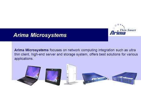 Arima Microsystems Arima Microsystems focuses on network computing integration such as ultra thin client, high-end server and storage system, offers best.