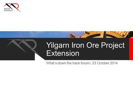 Yilgarn Iron Ore Project Extension What's down the track forum | 23 October 2014.