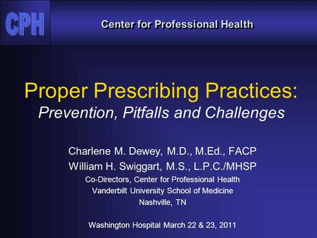 Center for Professional Health Proper Prescribing Practices: Prevention, Pitfalls and Challenges Charlene M. Dewey, M.D., M.Ed., FACP William H. Swiggart,