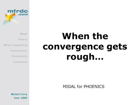 Migal How to What's happening Convergence Parameters Conclusion Michel Ferry June 2008 When the convergence gets rough… MIGAL for PHOENICS.