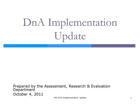 041 DnA Implementation Update1 DnA Implementation Update Prepared by the Assessment, Research & Evaluation Department October 4, 2011.