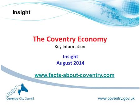 Insight The Coventry Economy Key Information Insight August 2014 www.facts-about-coventry.com.