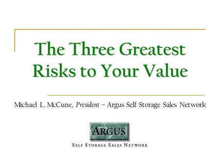 The Three Greatest Risks to Your Value Michael L. McCune, President – Argus Self Storage Sales Network.