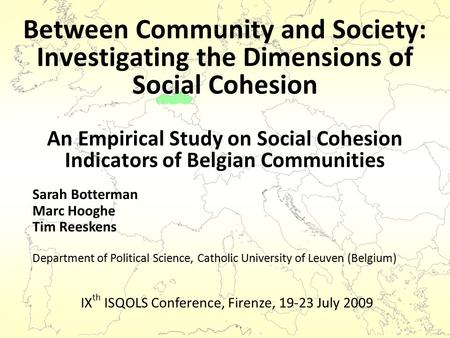 Between Community and Society: Investigating the Dimensions of Social Cohesion Sarah Botterman Marc Hooghe Tim Reeskens Department of Political Science,