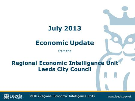 REIU (Regional Economic Intelligence Unit) July 2013 Economic Update from the Regional Economic Intelligence Unit Leeds City Council.