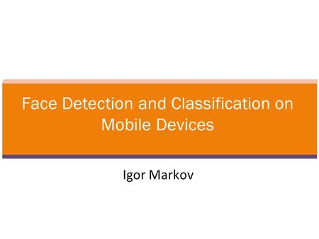 Igor Markov Face Detection and Classification on Mobile Devices.