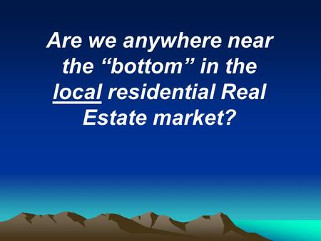 "Are we anywhere near the ""bottom"" in the local residential Real Estate market?"