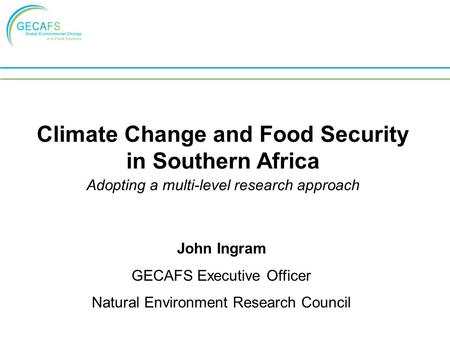 Climate Change and Food Security in Southern Africa Adopting a multi-level research approach John Ingram GECAFS Executive Officer Natural Environment Research.