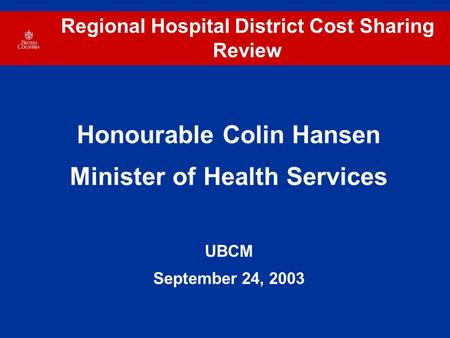 Regional Hospital District Cost Sharing Review Honourable Colin Hansen Minister of Health Services UBCM September 24, 2003.