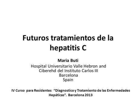 Futuros tratamientos de la hepatitis C Maria Buti Hospital Universitario Valle Hebron and Ciberehd del Instituto Carlos III Barcelona Spain IV Curso para.