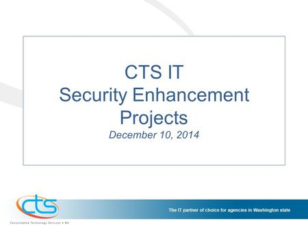 CTS IT Security Enhancement Projects December 10, 2014.