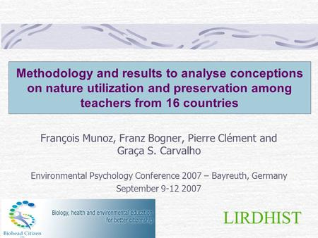 LIRDHIST Methodology and results to analyse conceptions on nature utilization and preservation among teachers from 16 countries François Munoz, Franz Bogner,