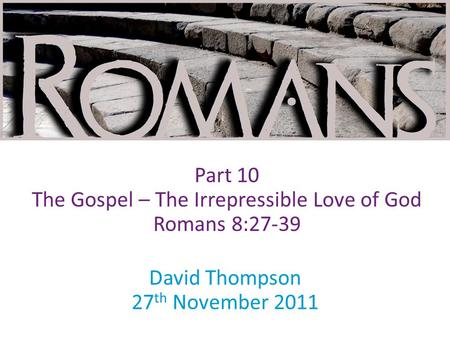 David Thompson 27 th November 2011 Part 10 The Gospel – The Irrepressible Love of God Romans 8:27-39.
