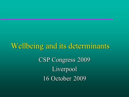 Wellbeing and its determinants CSP Congress 2009 Liverpool 16 October 2009.