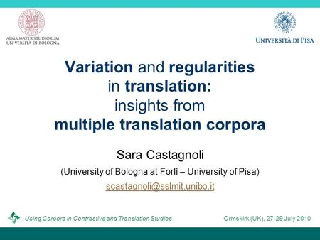 Variation and regularities in translation: insights from multiple translation corpora Sara Castagnoli (University of Bologna at Forlì – University of Pisa)