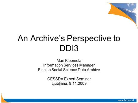 An Archive's Perspective to DDI3 Mari Kleemola Information Services Manager Finnish Social Science Data Archive CESSDA Expert Seminar Ljubljana, 9.11.2009.