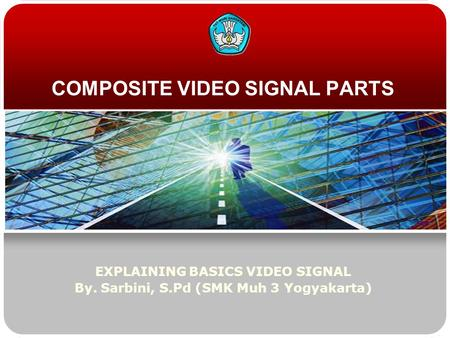COMPOSITE VIDEO SIGNAL PARTS EXPLAINING BASICS VIDEO SIGNAL By. Sarbini, S.Pd (SMK Muh 3 Yogyakarta)