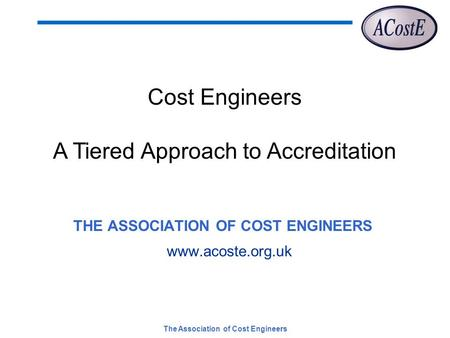 The Association of Cost Engineers THE ASSOCIATION OF COST ENGINEERS www.acoste.org.uk Cost Engineers A Tiered Approach to Accreditation.