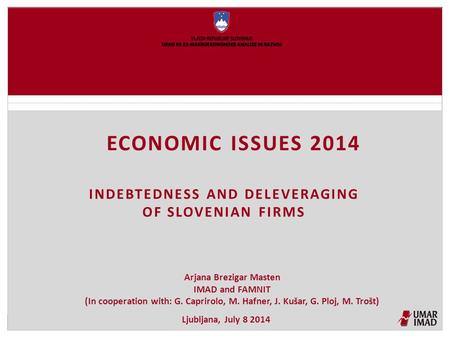 ECONOMIC ISSUES 2014 INDEBTEDNESS AND DELEVERAGING OF SLOVENIAN FIRMS Arjana Brezigar Masten IMAD and FAMNIT (In cooperation with: G. Caprirolo, M. Hafner,