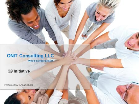 ONIT Consulting LLC Who's on your project? Q9 Initiative Presented by: Anna Gabara.