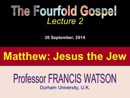 The Fourfold Gospel, Lecture 2 Matthew: Jesus the Jew The Fourfold Gospel Lecture 2 Durham University, U.K. Lecture 2 26 September, 2014.
