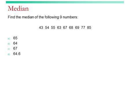 Median Find the median of the following 9 numbers: