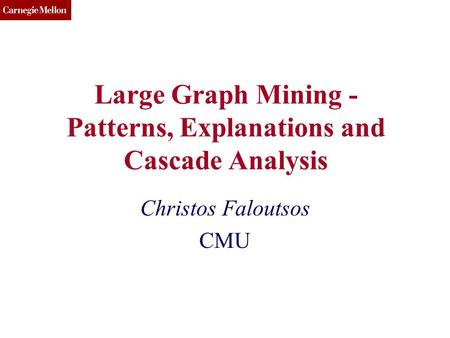 CMU SCS Large Graph Mining - Patterns, Explanations and Cascade Analysis Christos Faloutsos CMU.