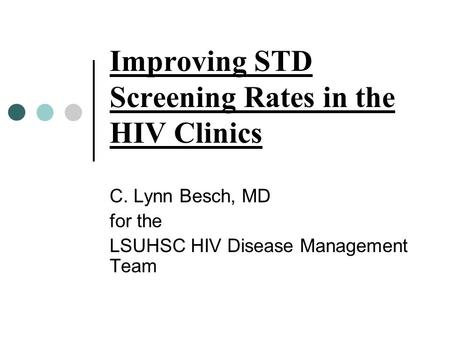 Improving STD Screening Rates in the HIV Clinics C. Lynn Besch, MD for the LSUHSC HIV Disease Management Team.