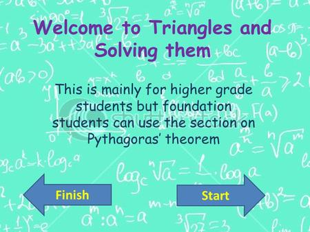 Welcome to Triangles and Solving them This is mainly for higher grade students but foundation students can use the section on Pythagoras' theorem Start.