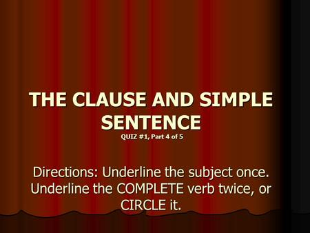 THE CLAUSE AND SIMPLE SENTENCE QUIZ #1, Part 4 of 5 Directions: Underline the subject once. Underline the COMPLETE verb twice, or CIRCLE it.