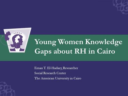 Young Women Knowledge Gaps about RH in Cairo Eman T. El-Hadary, Researcher Social Research Center The American University in Cairo.