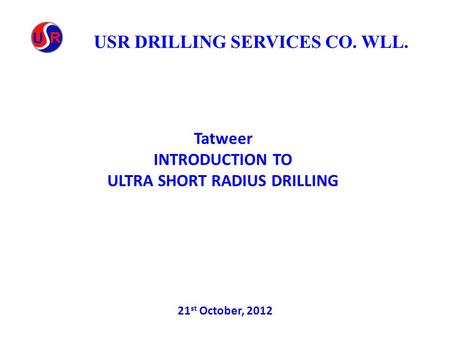 Tatweer INTRODUCTION TO ULTRA SHORT RADIUS DRILLING 21 st October, 2012 USR DRILLING SERVICES CO. WLL.