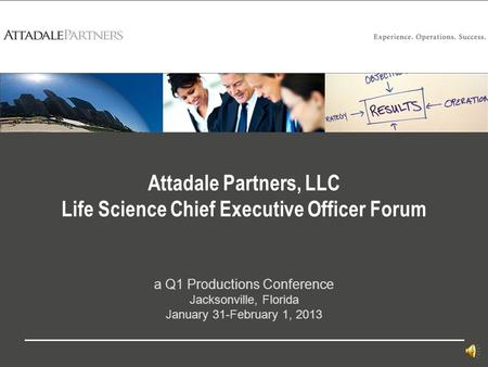 Attadale Partners, LLC Life Science Chief Executive Officer Forum a Q1 Productions Conference Jacksonville, Florida January 31-February 1, 2013.