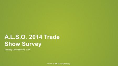 Powered by A.L.S.O. 2014 Trade Show Survey Tuesday, December 02, 2014.