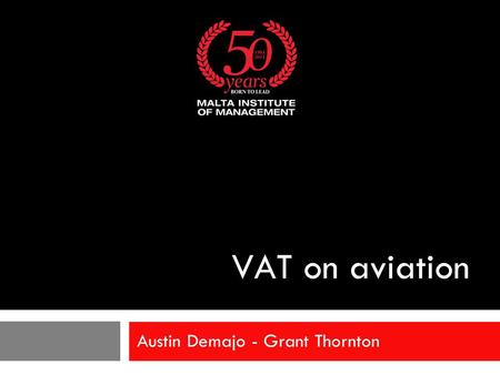 VAT on aviation Austin Demajo - Grant Thornton. VAT on aviation  Acquisition/lease of aircraft and parts/fuelling  International transport - passengers.