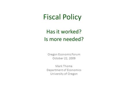 Fiscal Policy Has it worked? Is more needed? Oregon Economic Forum October 22, 2009 Mark Thoma Department of Economics University of Oregon.