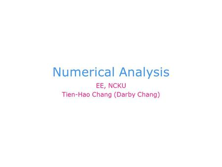 Numerical Analysis EE, NCKU Tien-Hao Chang (Darby Chang)